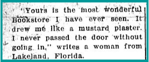 "clipping: ""'Yours is the most wonderful Bookstore I have ever seen. It drew me like a mustard plaster. I never passed the door without going in,' writes a woman from Lakeland, Florida."""